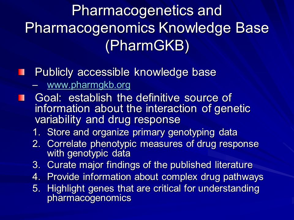Pharmacogenetics and Pharmacogenomics Knowledge Base (PharmGKB) Publicly accessible knowledge base –www.pharmgkb.org www.pharmgkb.org Goal: establish