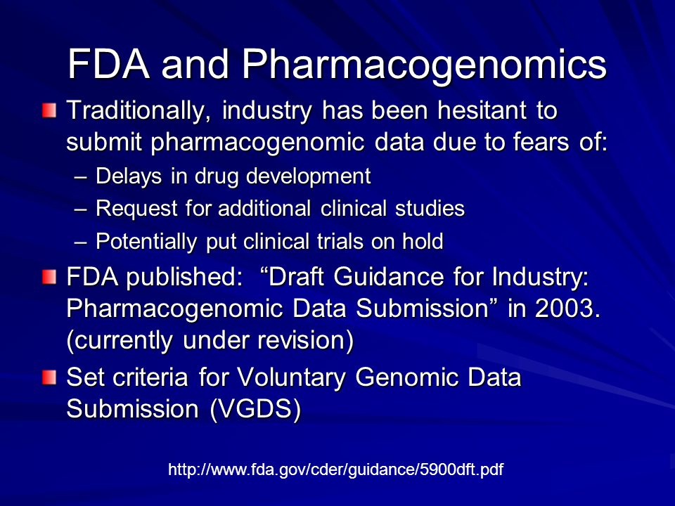 FDA and Pharmacogenomics Traditionally, industry has been hesitant to submit pharmacogenomic data due to fears of: –Delays in drug development –Reques
