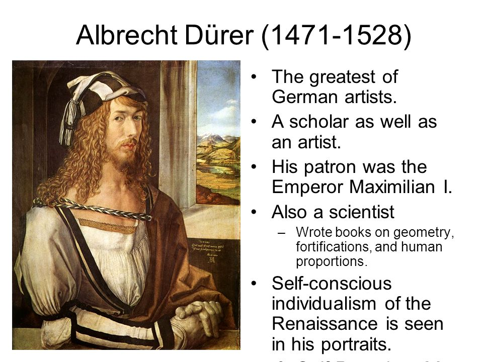 Albrecht Dürer (1471-1528) The greatest of German artists. A scholar as well as an artist. His patron was the Emperor Maximilian I. Also a scientist –