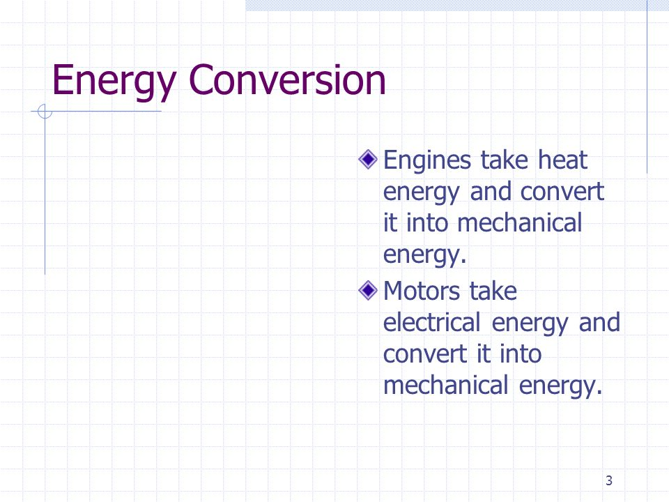 3 Energy Conversion Engines take heat energy and convert it into mechanical energy. Motors take electrical energy and convert it into mechanical energ
