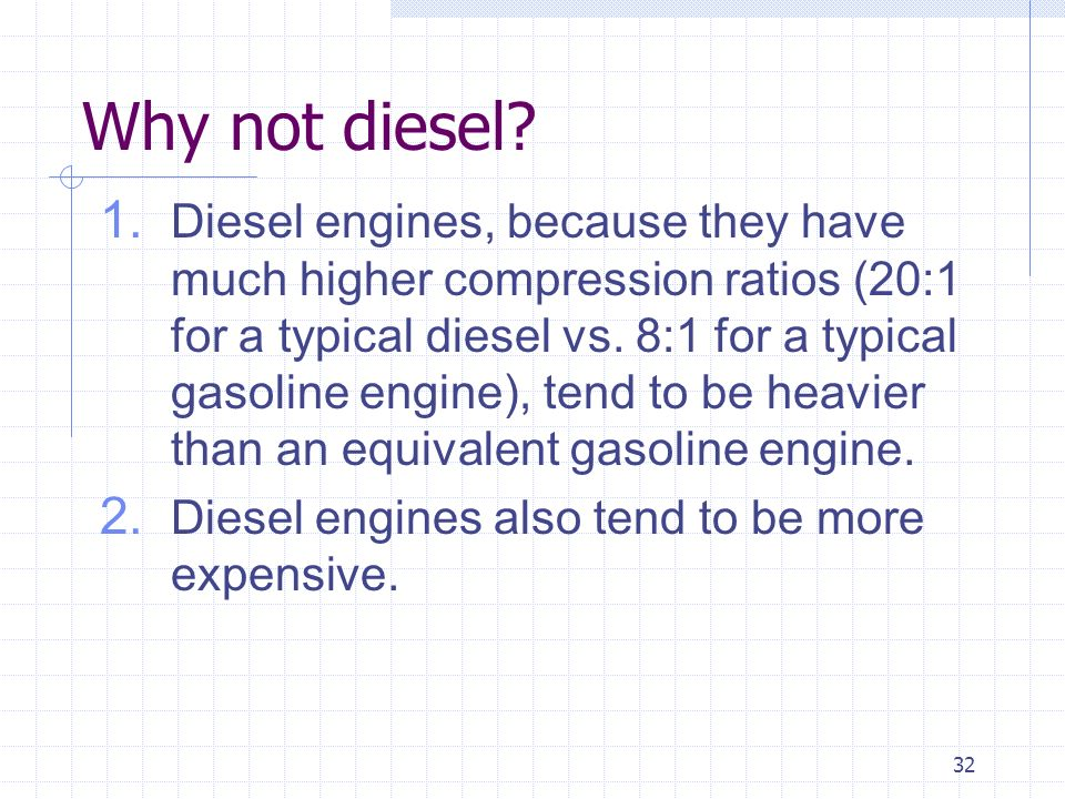 32 Why not diesel? 1. Diesel engines, because they have much higher compression ratios (20:1 for a typical diesel vs. 8:1 for a typical gasoline engin