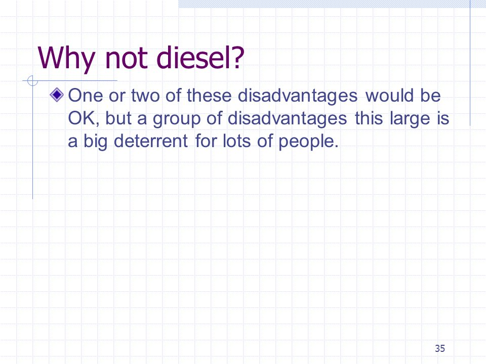 35 Why not diesel? One or two of these disadvantages would be OK, but a group of disadvantages this large is a big deterrent for lots of people.