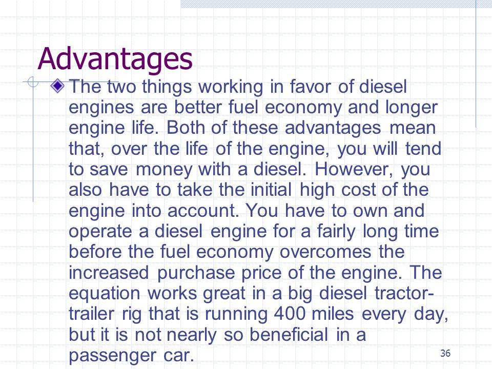 36 Advantages The two things working in favor of diesel engines are better fuel economy and longer engine life. Both of these advantages mean that, ov