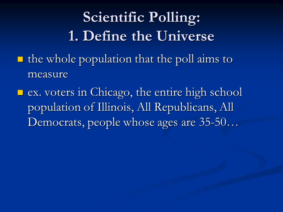 Scientific Polling: 1. Define the Universe the whole population that the poll aims to measure the whole population that the poll aims to measure ex. v