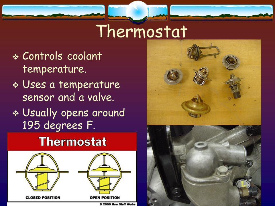 12 Thermostat Controls coolant temperature. Uses a temperature sensor and a valve. Usually opens around 195 degrees F.
