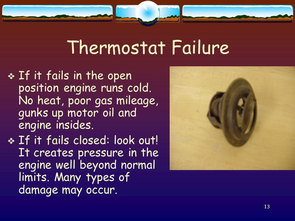 13 Thermostat Failure If it fails in the open position engine runs cold. No heat, poor gas mileage, gunks up motor oil and engine insides. If it fails