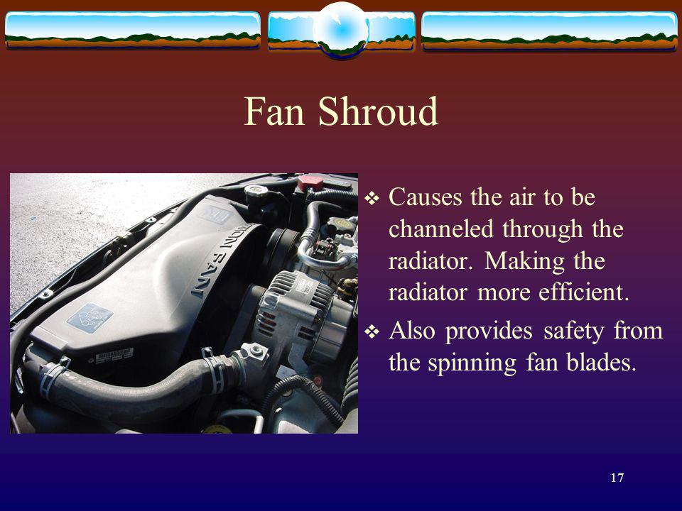 17 Fan Shroud Causes the air to be channeled through the radiator. Making the radiator more efficient. Also provides safety from the spinning fan blad