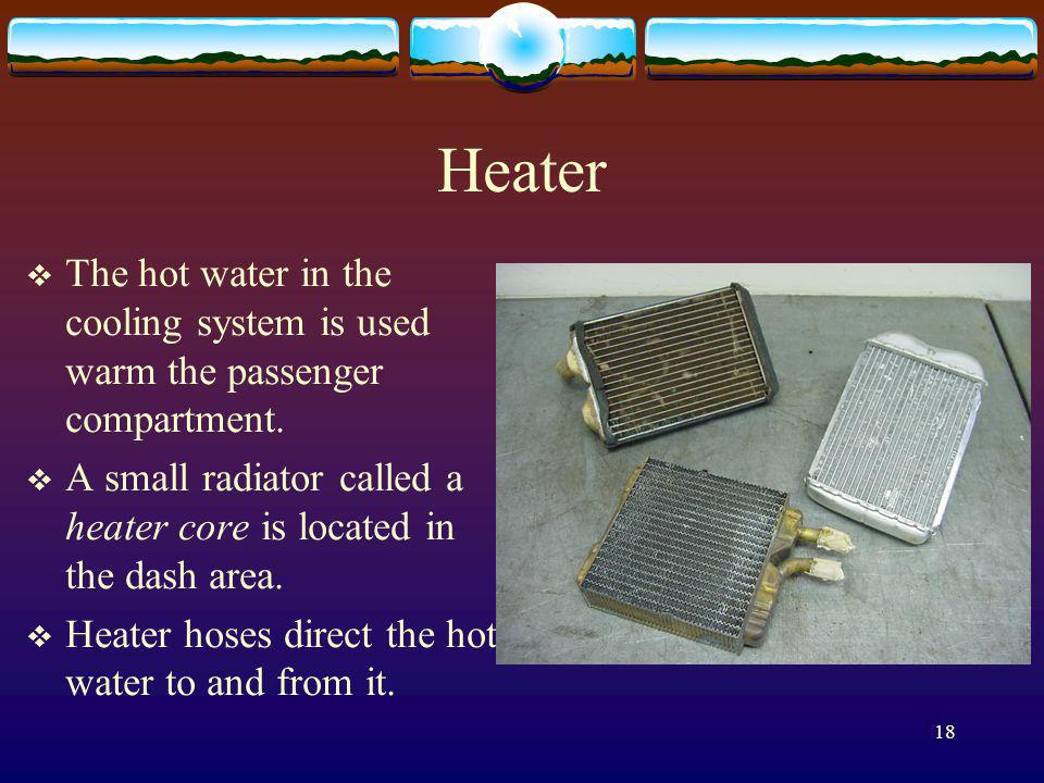 18 Heater The hot water in the cooling system is used warm the passenger compartment. A small radiator called a heater core is located in the dash are