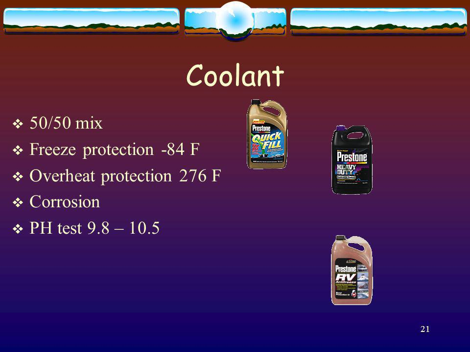 21 Coolant 50/50 mix Freeze protection -84 F Overheat protection 276 F Corrosion PH test 9.8 – 10.5