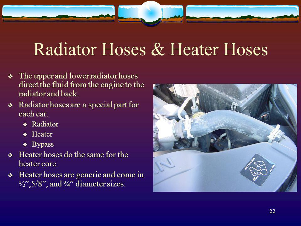 22 Radiator Hoses & Heater Hoses The upper and lower radiator hoses direct the fluid from the engine to the radiator and back. Radiator hoses are a sp