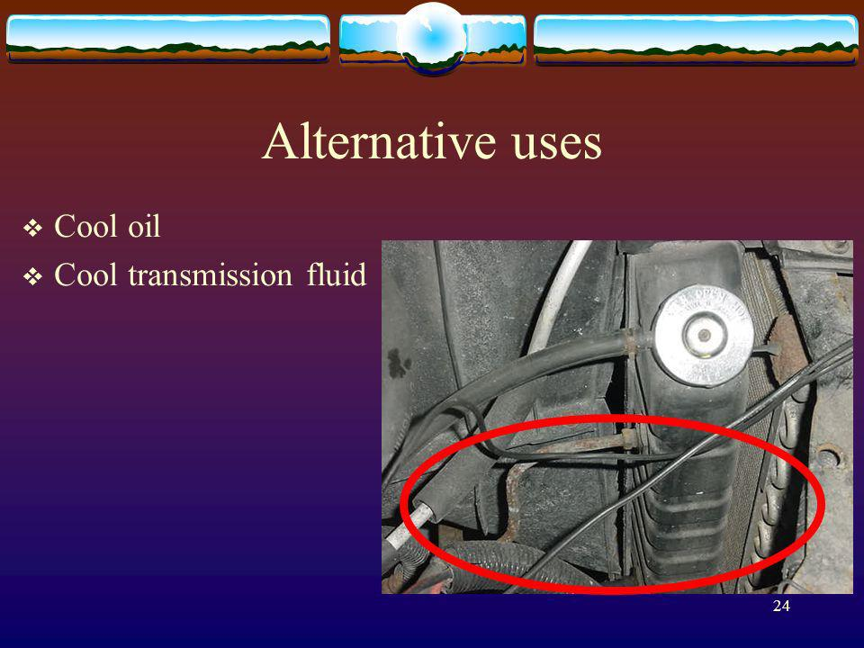 24 Alternative uses Cool oil Cool transmission fluid