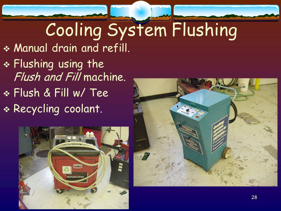 28 Cooling System Flushing Manual drain and refill. Flushing using the Flush and Fill machine. Flush & Fill w/ Tee Recycling coolant.