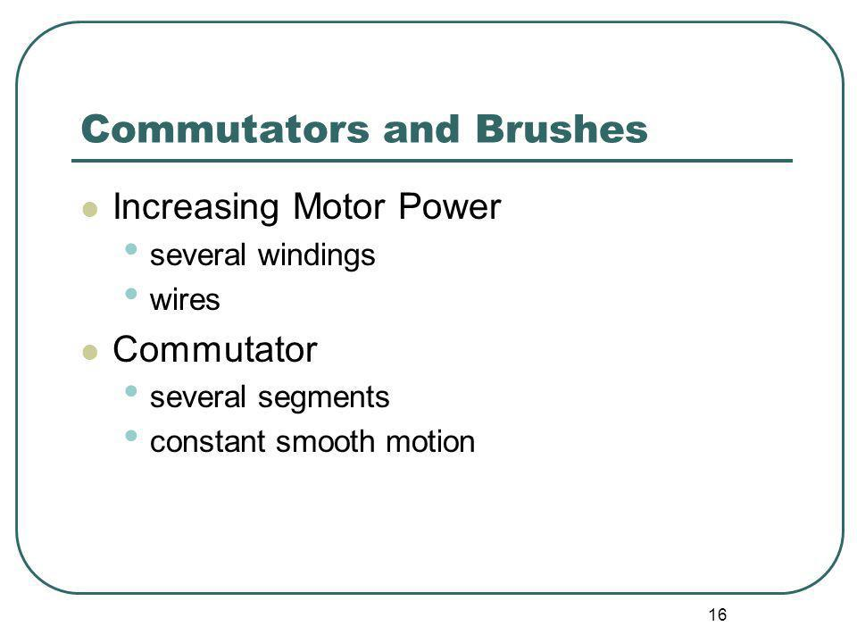 16 Commutators and Brushes Increasing Motor Power several windings wires Commutator several segments constant smooth motion