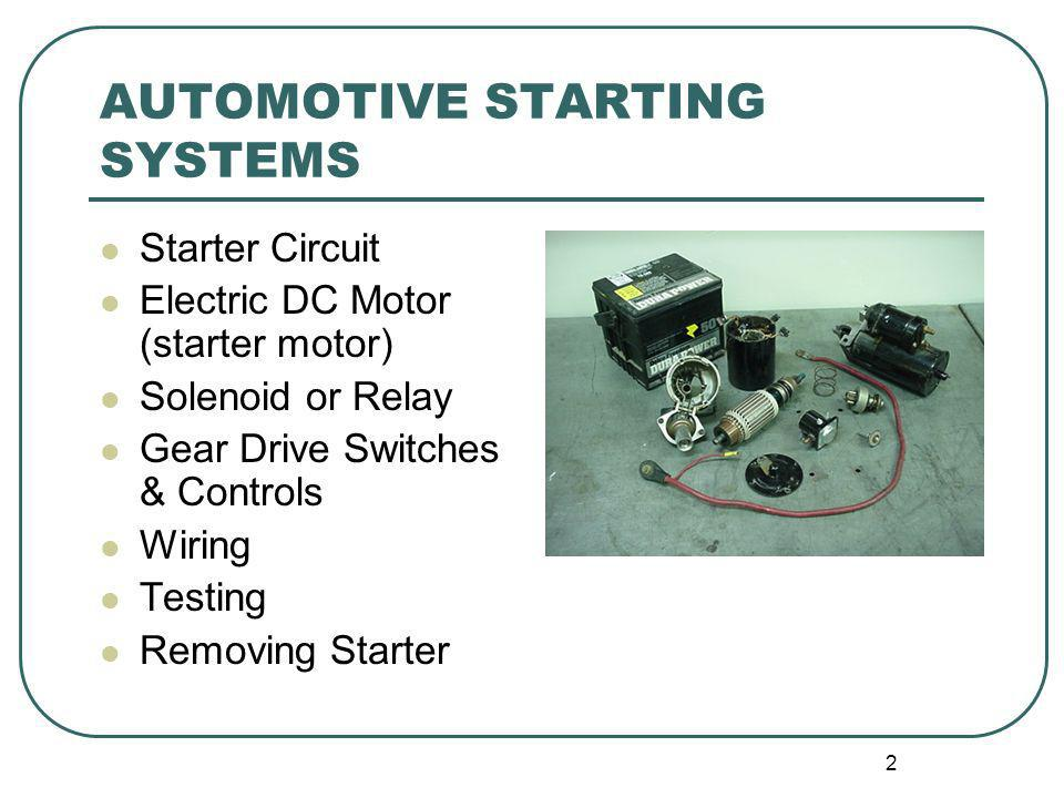 2 AUTOMOTIVE STARTING SYSTEMS Starter Circuit Electric DC Motor (starter motor) Solenoid or Relay Gear Drive Switches & Controls Wiring Testing Removi