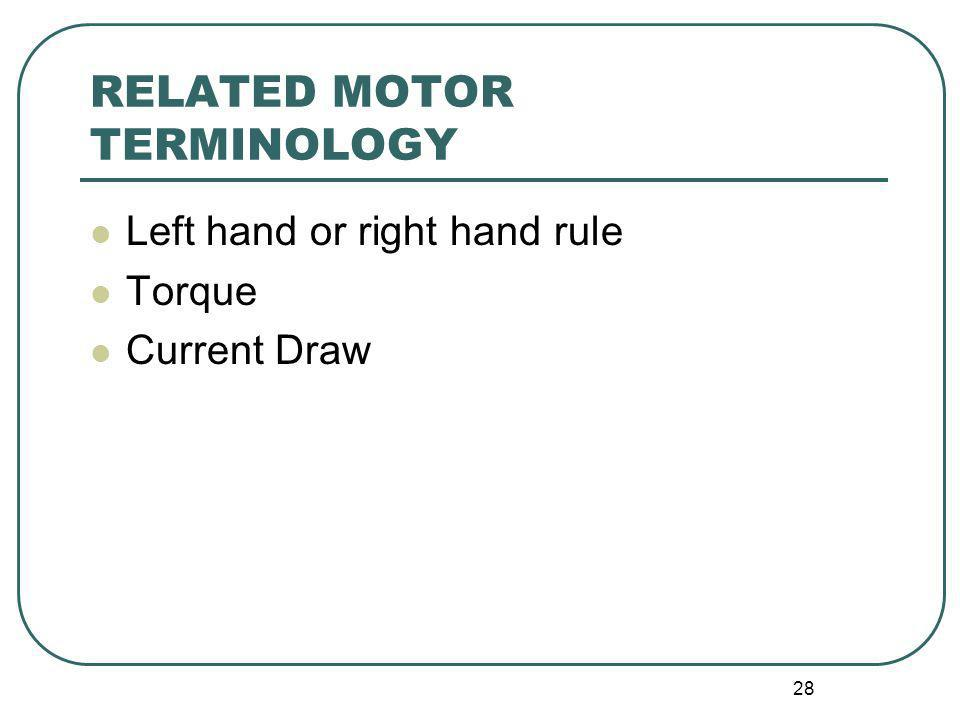 28 RELATED MOTOR TERMINOLOGY Left hand or right hand rule Torque Current Draw