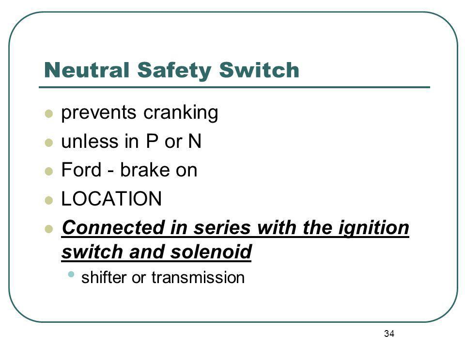 34 Neutral Safety Switch prevents cranking unless in P or N Ford - brake on LOCATION Connected in series with the ignition switch and solenoid shifter
