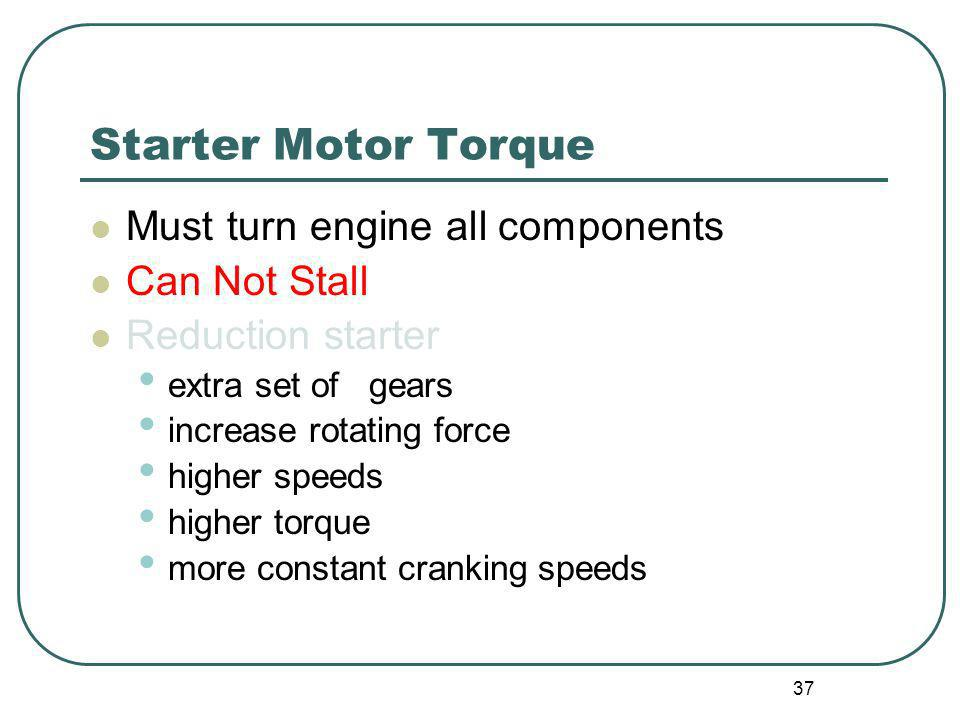 37 Starter Motor Torque Must turn engine all components Can Not Stall Reduction starter extra set of gears increase rotating force higher speeds highe