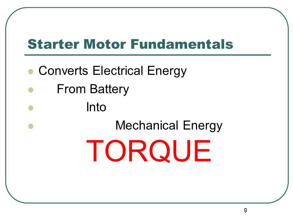 9 Starter Motor Fundamentals Converts Electrical Energy From Battery Into Mechanical Energy TORQUE
