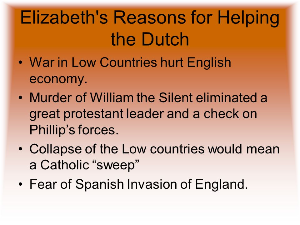 Elizabeth's Reasons for Helping the Dutch War in Low Countries hurt English economy. Murder of William the Silent eliminated a great protestant leader