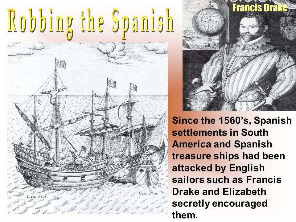 Francis Drake Since the 1560s, Spanish settlements in South America and Spanish treasure ships had been attacked by English sailors such as Francis Dr