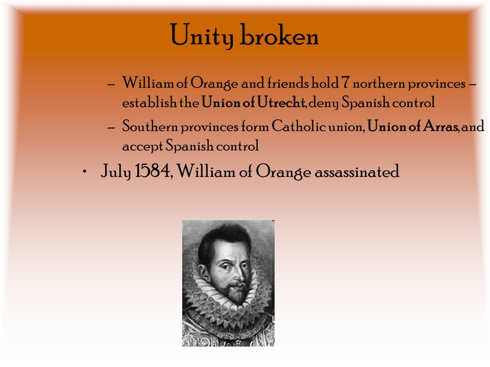 Unity broken –William of Orange and friends hold 7 northern provinces – establish the Union of Utrecht, deny Spanish control –Southern provinces form