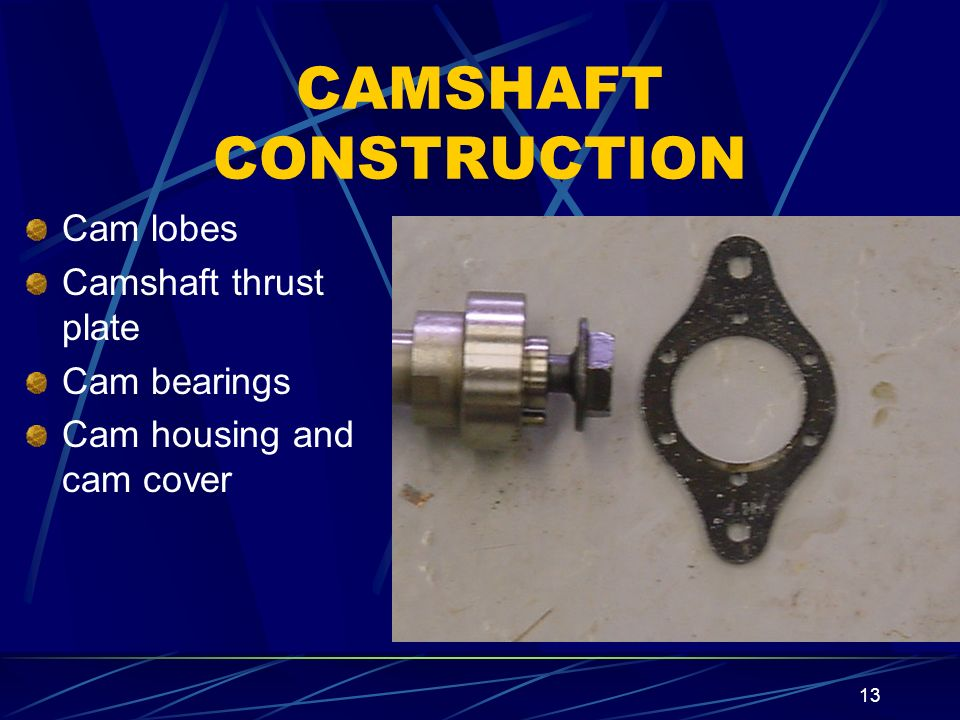 13 CAMSHAFT CONSTRUCTION Cam lobes Camshaft thrust plate Cam bearings Cam housing and cam cover