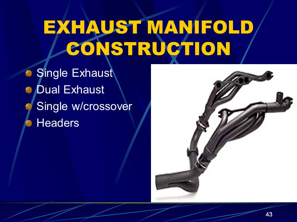 43 EXHAUST MANIFOLD CONSTRUCTION Single Exhaust Dual Exhaust Single w/crossover Headers