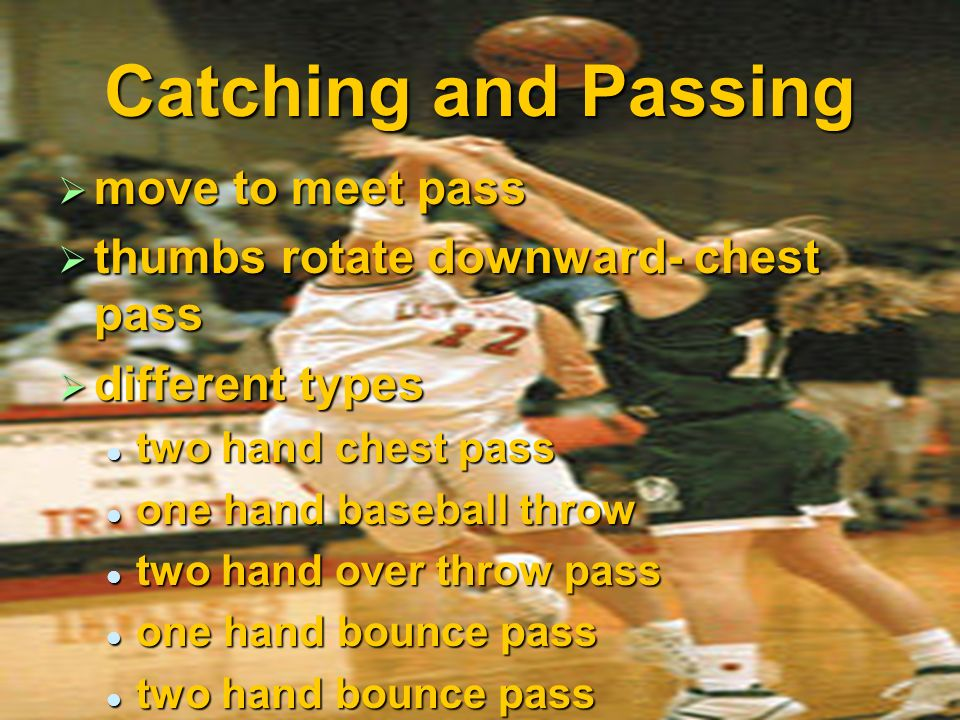 Catching and Passing move to meet pass thumbs rotate downward- chest pass different types two hand chest pass one hand baseball throw two hand over th