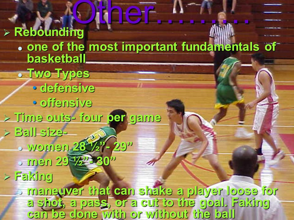 Other……… Rebounding one of the most important fundamentals of basketball Two Types defensive offensive Time outs- four per game Ball size- women 28 ½-