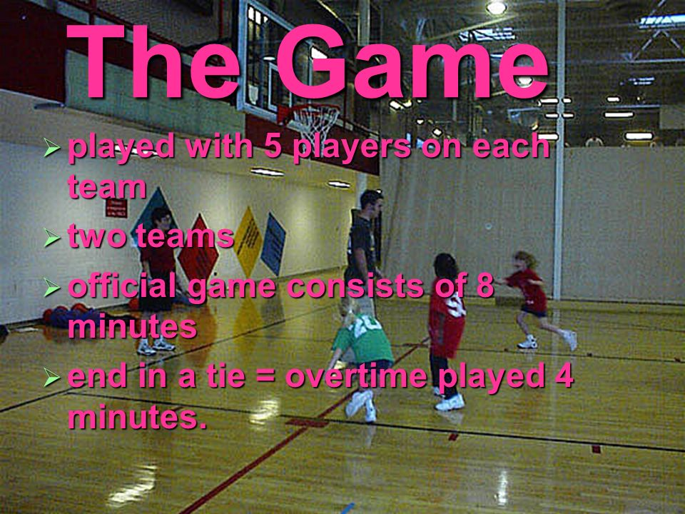 The Game played with 5 players on each team played with 5 players on each team two teams two teams official game consists of 8 minutes official game c