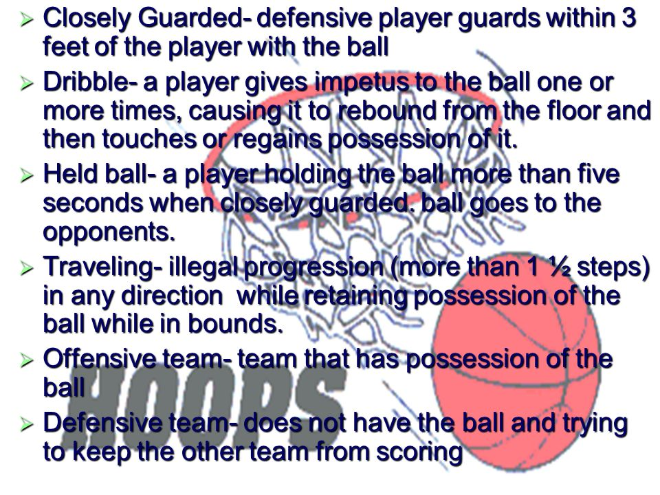 Closely Guarded- defensive player guards within 3 feet of the player with the ball Dribble- a player gives impetus to the ball one or more times, caus