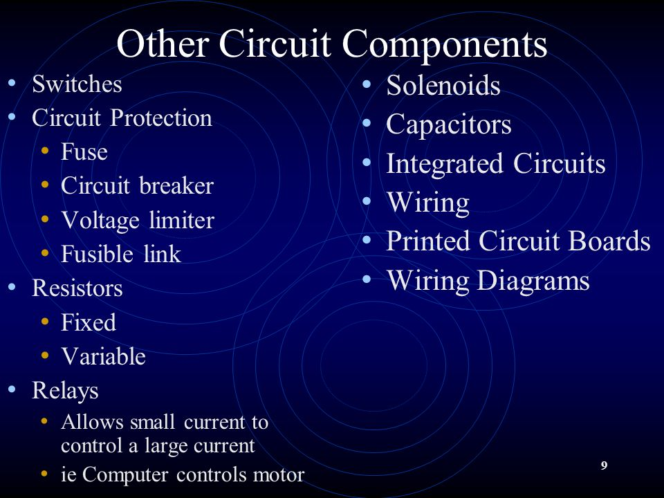 9 Other Circuit Components Switches Circuit Protection Fuse Circuit breaker Voltage limiter Fusible link Resistors Fixed Variable Relays Allows small current to control a large current ie Computer controls motor Solenoids Capacitors Integrated Circuits Wiring Printed Circuit Boards Wiring Diagrams