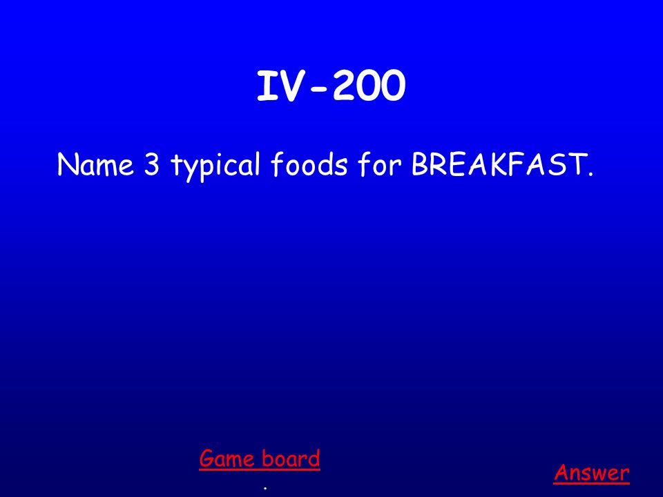 IV-100 Name 3 typical foods for LUNCH. Answer. Game board