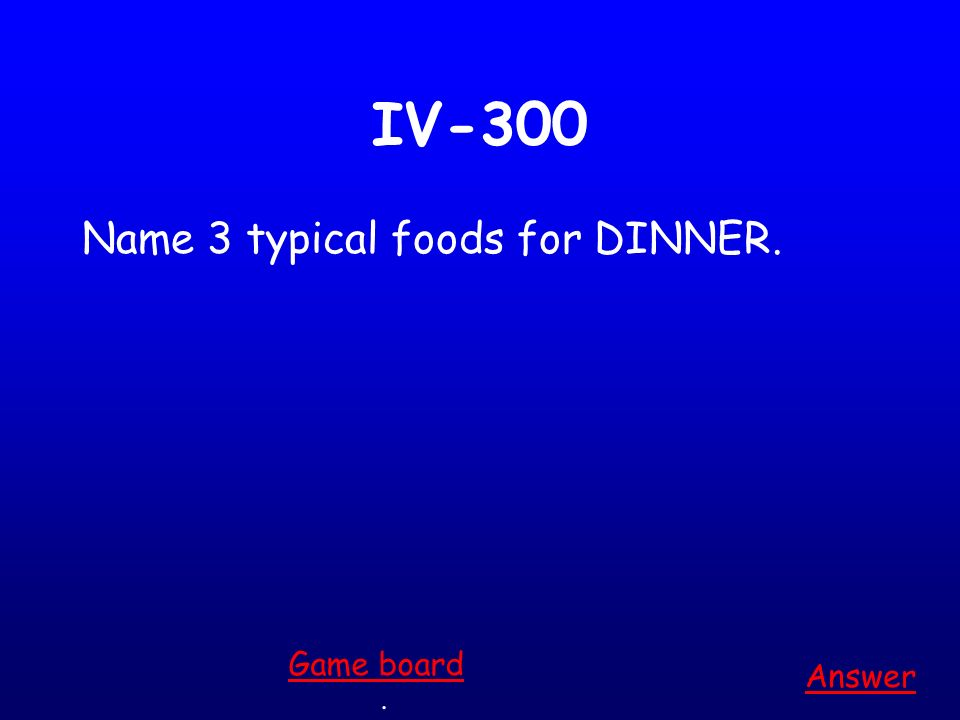 IV-200 Name 3 typical foods for BREAKFAST. Answer. Game board