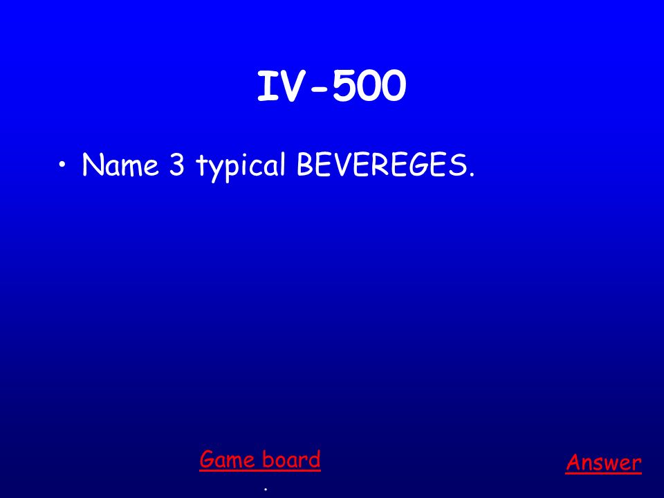 IV-400 Name 3 typical DESSERTS. Answer. Game board