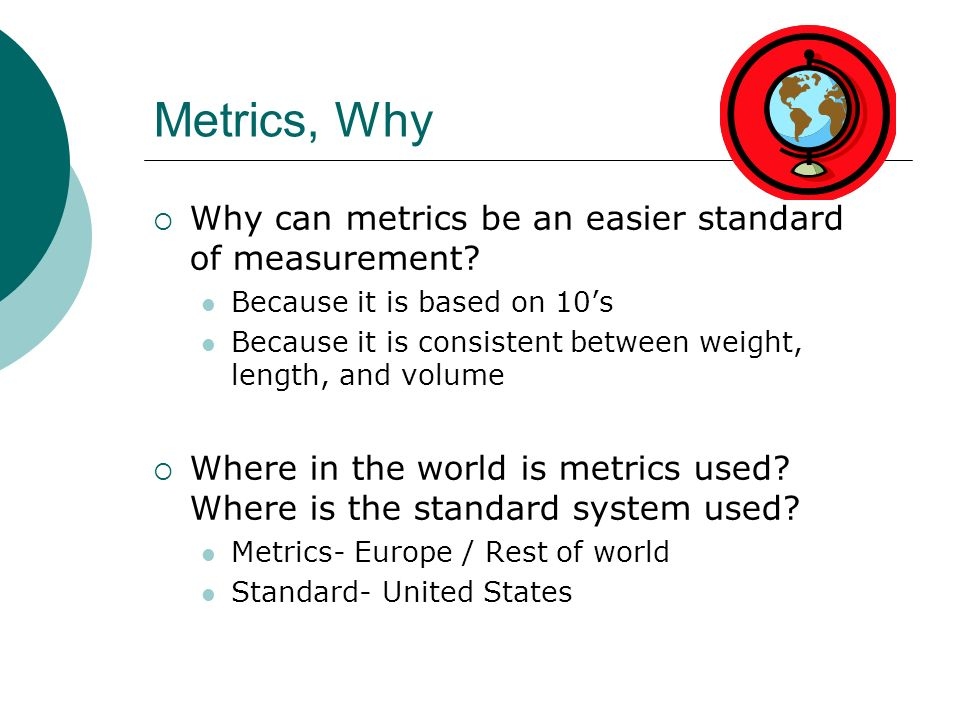 Metrics, Why Why can metrics be an easier standard of measurement? Because it is based on 10s Because it is consistent between weight, length, and vol