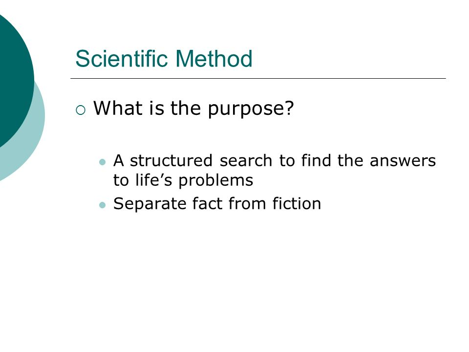 Scientific Method What is the purpose? A structured search to find the answers to lifes problems Separate fact from fiction