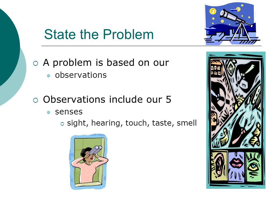 State the Problem A problem is based on our observations Observations include our 5 senses sight, hearing, touch, taste, smell