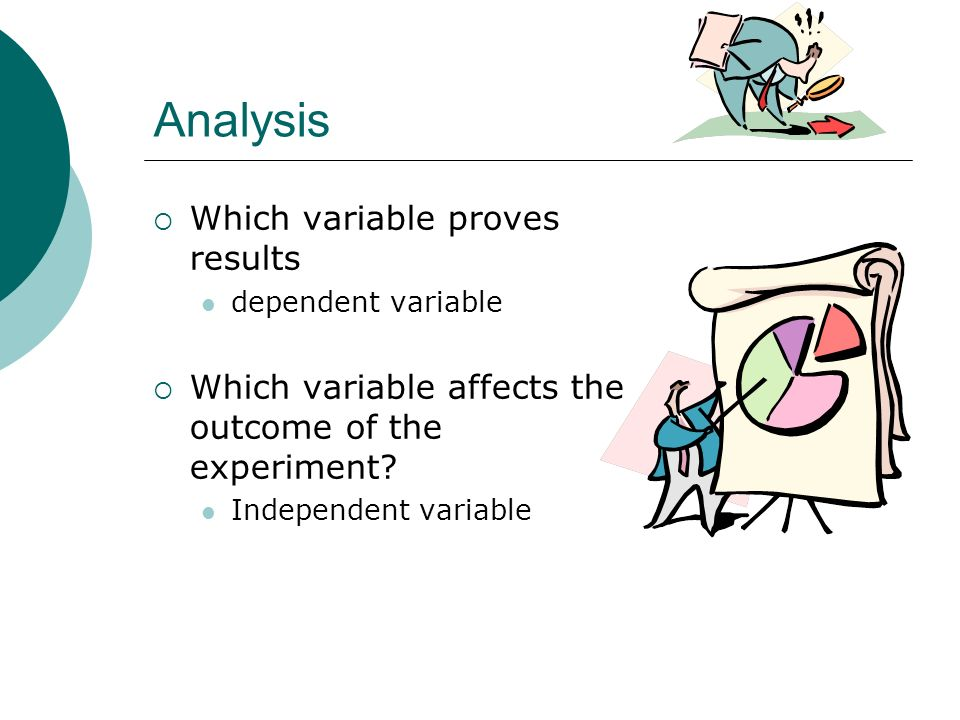 Analysis Which variable proves results dependent variable Which variable affects the outcome of the experiment? Independent variable