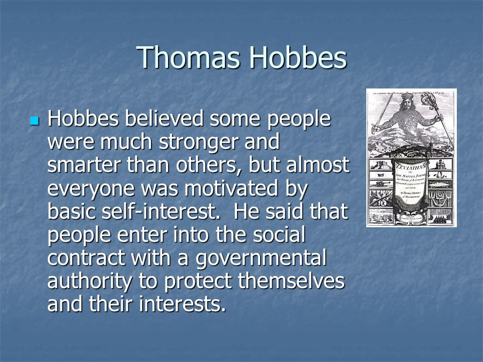 Thomas Hobbes Hobbes believed some people were much stronger and smarter than others, but almost everyone was motivated by basic self-interest.