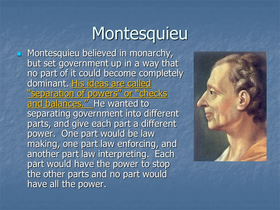 Montesquieu Montesquieu believed in monarchy, but set government up in a way that no part of it could become completely dominant. His ideas are called