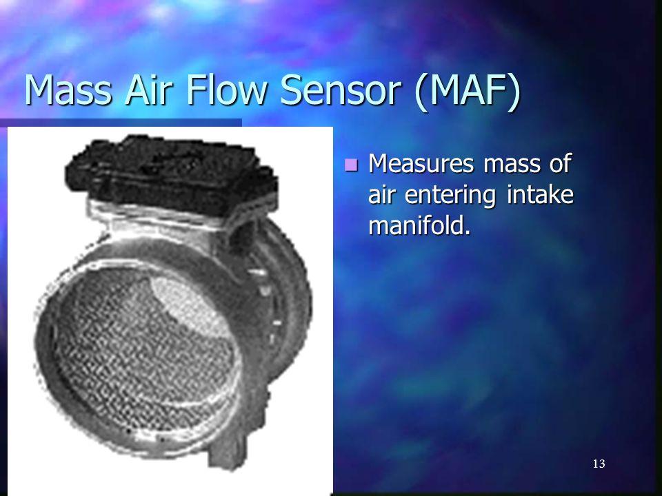 13 Mass Air Flow Sensor (MAF) Measures mass of air entering intake manifold.