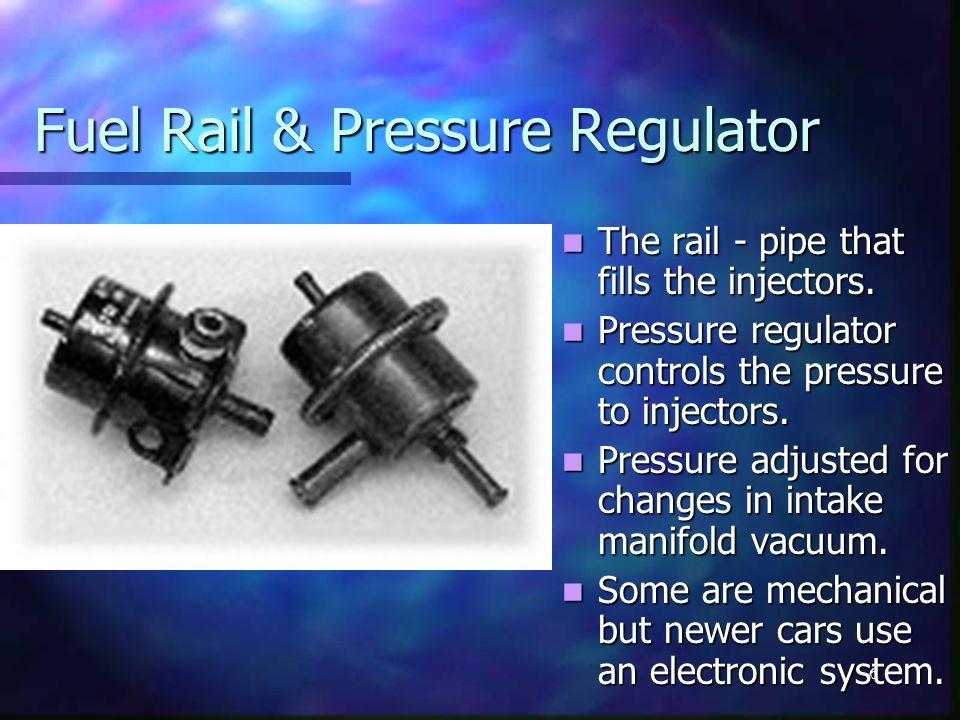 6 Fuel Rail & Pressure Regulator The rail - pipe that fills the injectors. Pressure regulator controls the pressure to injectors. Pressure adjusted fo