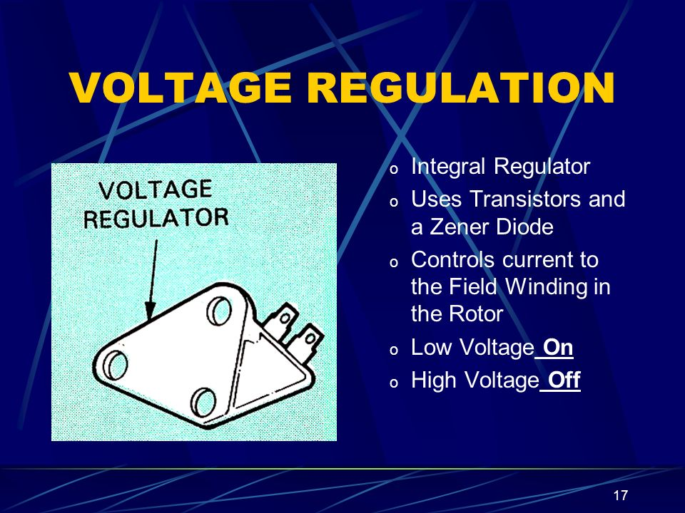 17 VOLTAGE REGULATION o Integral Regulator o Uses Transistors and a Zener Diode o Controls current to the Field Winding in the Rotor o Low Voltage On o High Voltage Off