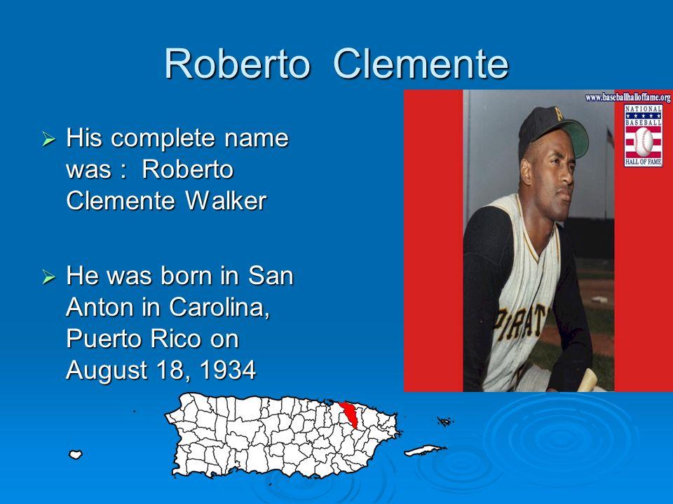Roberto Clemente His complete name was : Roberto Clemente Walker His complete name was : Roberto Clemente Walker He was born in San Anton in Carolina,