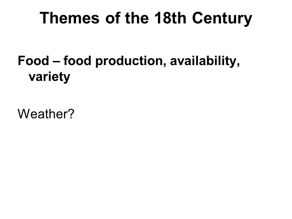 Themes of the 18th Century Food – food production, availability, variety Weather