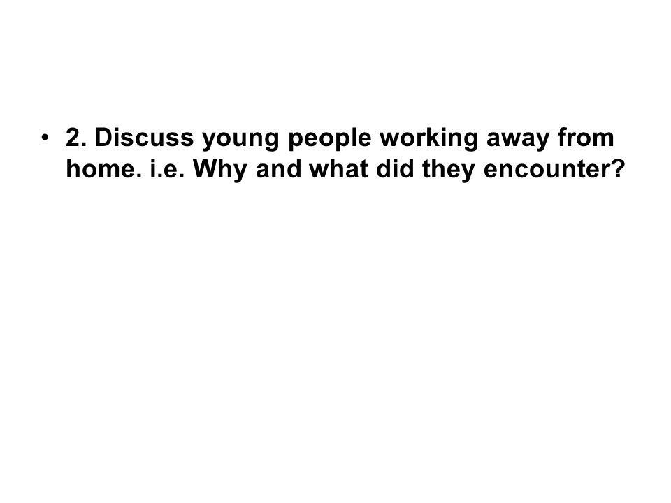 2. Discuss young people working away from home. i.e. Why and what did they encounter