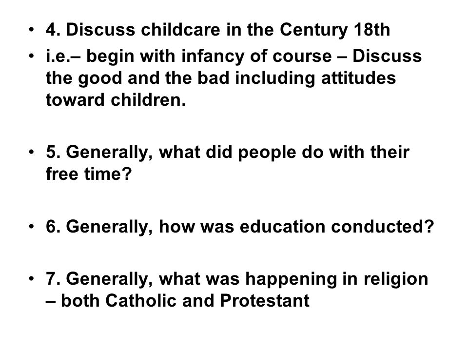 4. Discuss childcare in the Century 18th i.e.– begin with infancy of course – Discuss the good and the bad including attitudes toward children. 5. Gen
