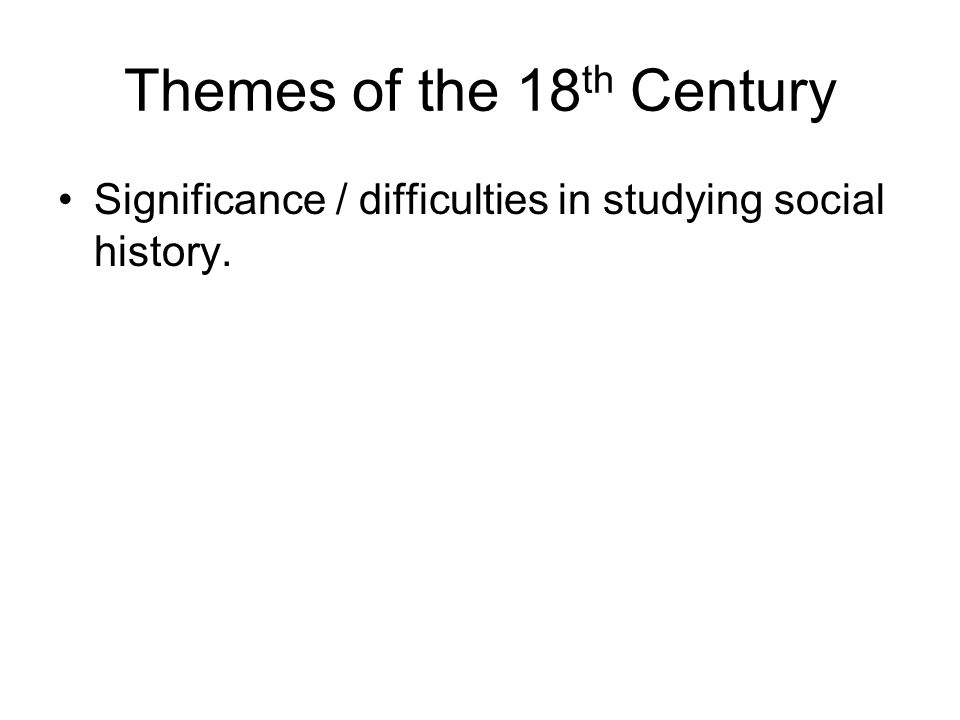 Themes of the 18 th Century Significance / difficulties in studying social history.