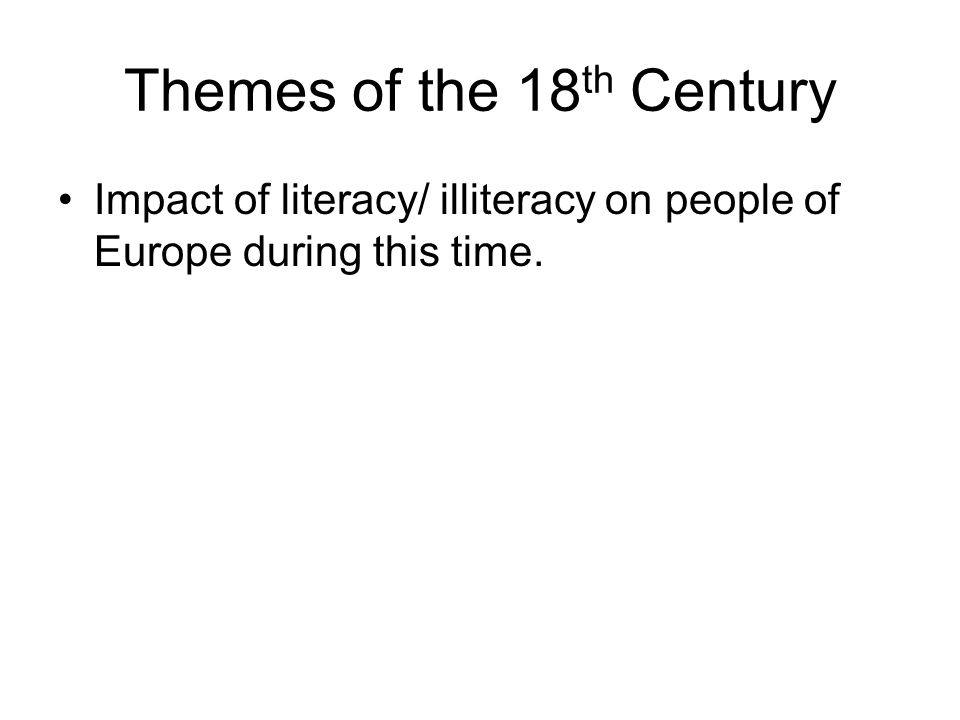 Themes of the 18 th Century Impact of literacy/ illiteracy on people of Europe during this time.